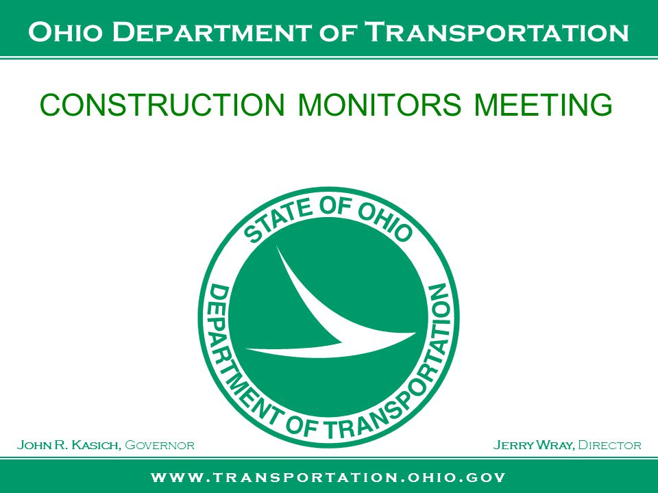 www.transportation.ohio.gov John R. Kasich, GovernorJerry Wray, Director Ohio Department of Transportation CONSTRUCTION MONITORS MEETING