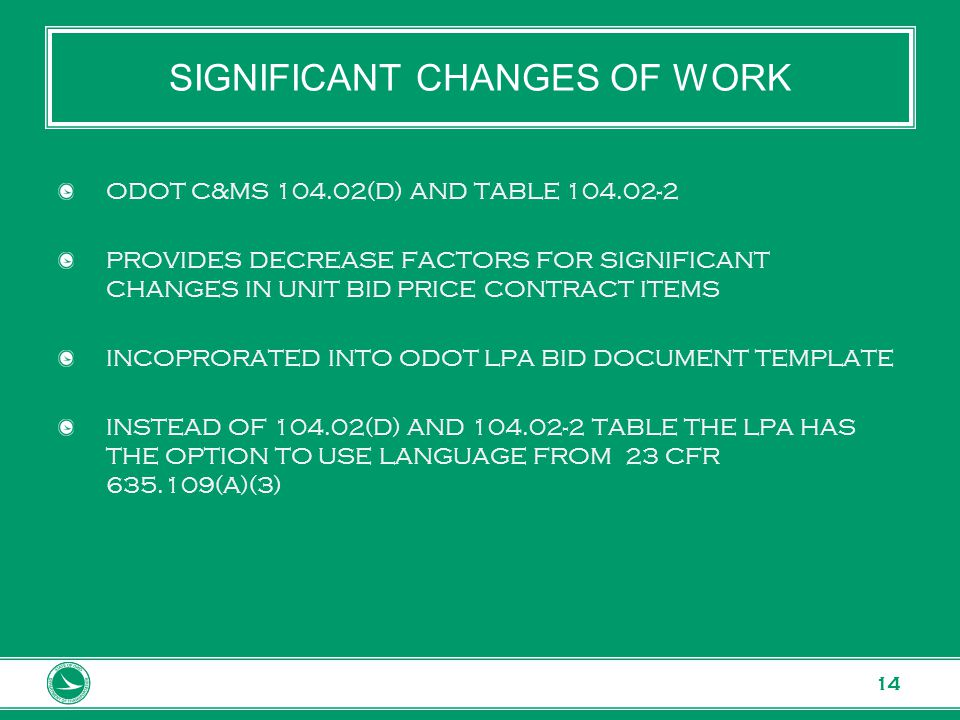 www.transportation.ohio.gov 14 SIGNIFICANT CHANGES OF WORK ODOT C&MS 104.02(D) AND TABLE 104.02-2 PROVIDES DECREASE FACTORS FOR SIGNIFICANT CHANGES IN UNIT BID PRICE CONTRACT ITEMS INCOPRORATED INTO ODOT LPA BID DOCUMENT TEMPLATE INSTEAD OF 104.02(D) AND 104.02-2 TABLE THE LPA HAS THE OPTION TO USE LANGUAGE FROM 23 CFR 635.109(A)(3)