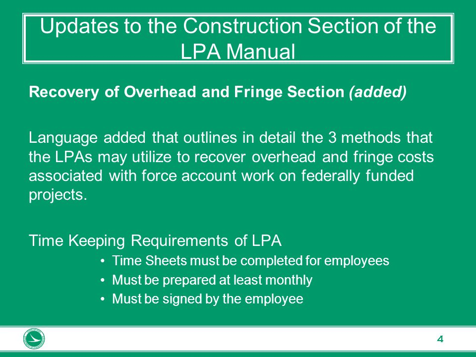 www.transportation.ohio.gov 4 Updates to the Construction Section of the LPA Manual Recovery of Overhead and Fringe Section (added) Language added that outlines in detail the 3 methods that the LPAs may utilize to recover overhead and fringe costs associated with force account work on federally funded projects.