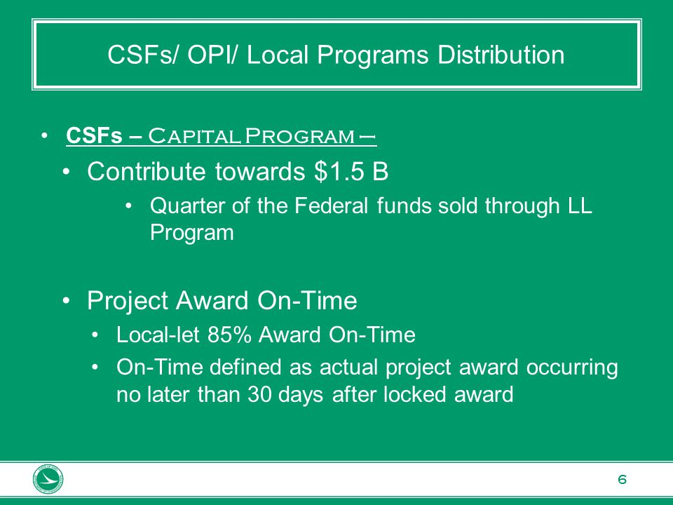 6 CSFs/ OPI/ Local Programs Distribution CSFs – Capital Program – Contribute towards $1.5 B Quarter of the Federal funds sold through LL Program Project Award On-Time Local-let 85% Award On-Time On-Time defined as actual project award occurring no later than 30 days after locked award