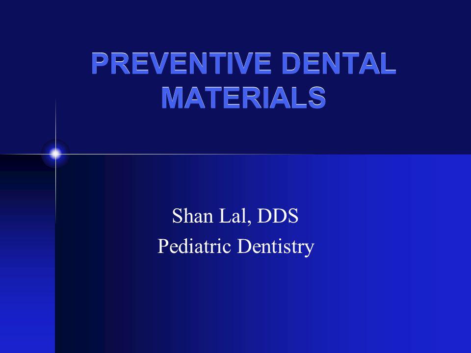 PREVENTIVE DENTAL MATERIALS Shan Lal, DDS Pediatric Dentistry