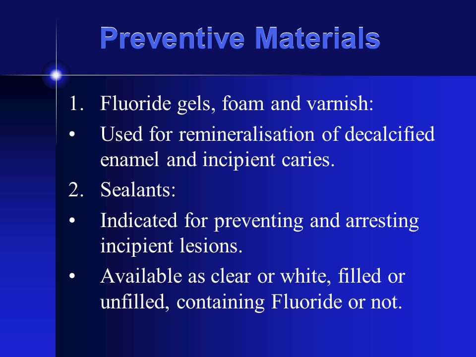 Preventive Materials 1.Fluoride gels, foam and varnish: Used for remineralisation of decalcified enamel and incipient caries.
