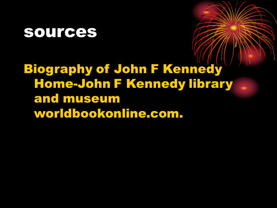 sources Biography of John F Kennedy Home-John F Kennedy library and museum worldbookonline.com.