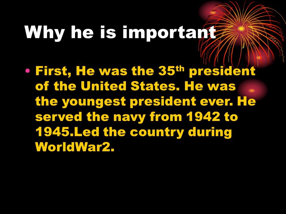 Why he is important First, He was the 35 th president of the United States. He was the youngest president ever. He served the navy from 1942 to 1945.L
