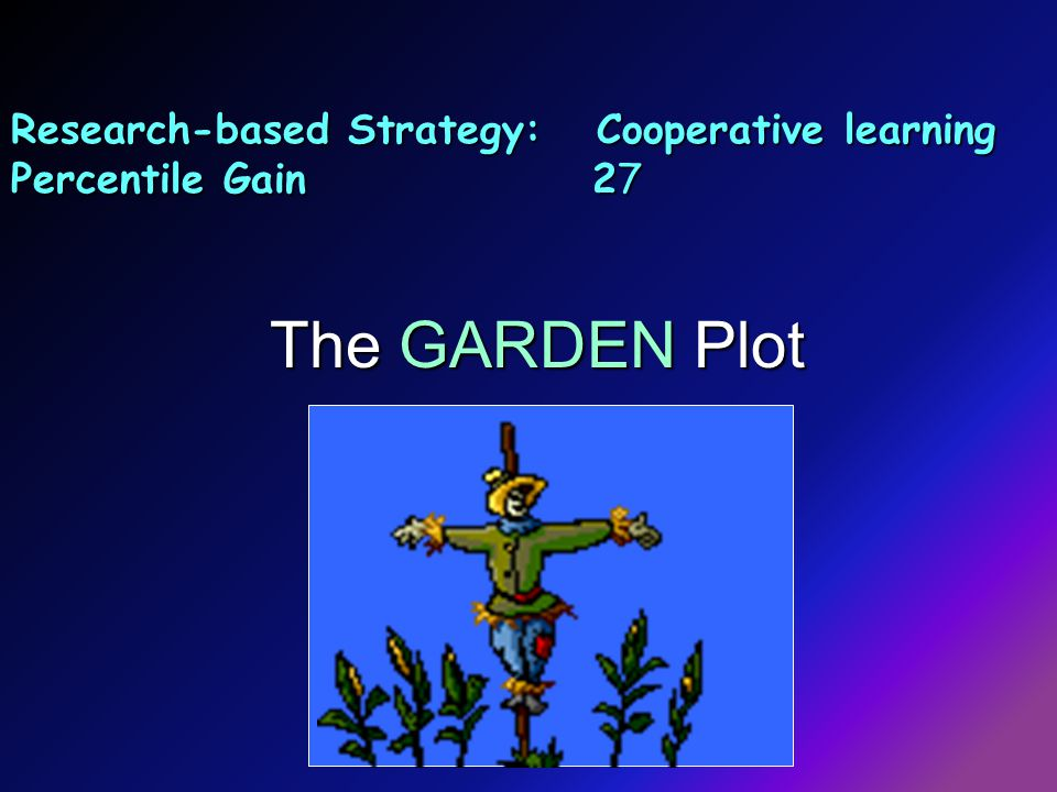 Research-based Strategy: Cooperative learning Percentile Gain 27 The GARDEN Plot