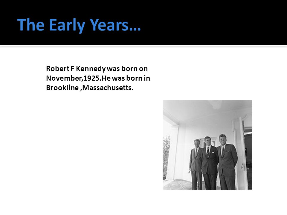 Robert F Kennedy was born on November,1925.He was born in Brookline,Massachusetts.