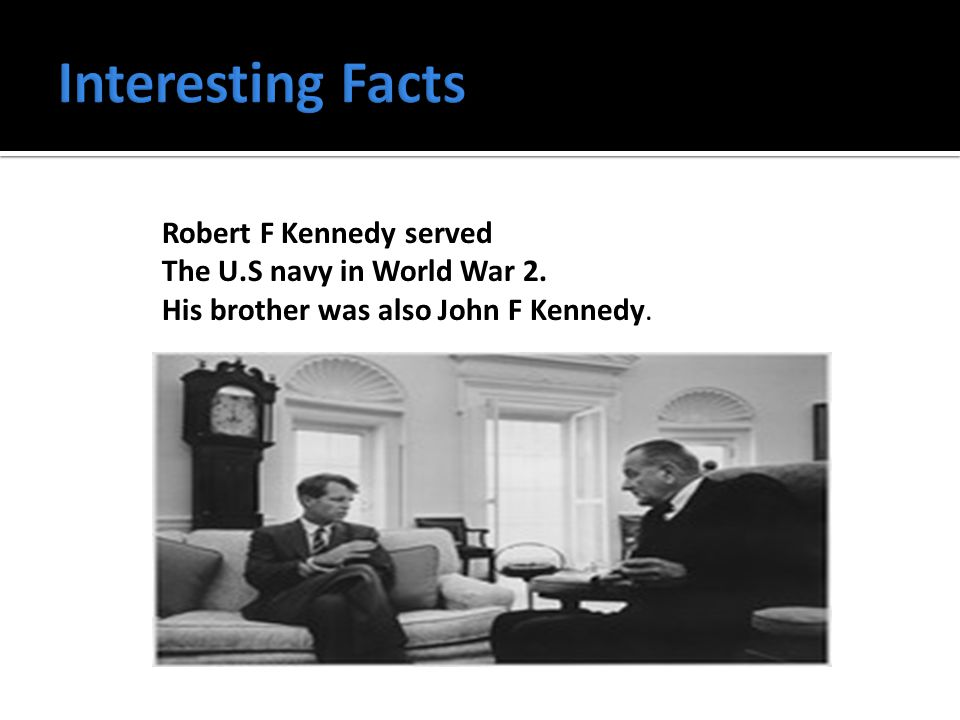 Robert F Kennedy served The U.S navy in World War 2. His brother was also John F Kennedy.