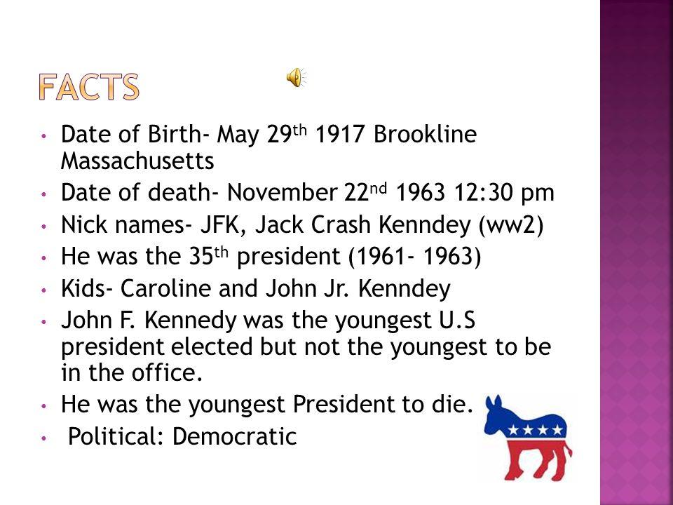 Date of Birth- May 29 th 1917 Brookline Massachusetts Date of death- November 22 nd 1963 12:30 pm Nick names- JFK, Jack Crash Kenndey (ww2) He was the 35 th president (1961- 1963) Kids- Caroline and John Jr.