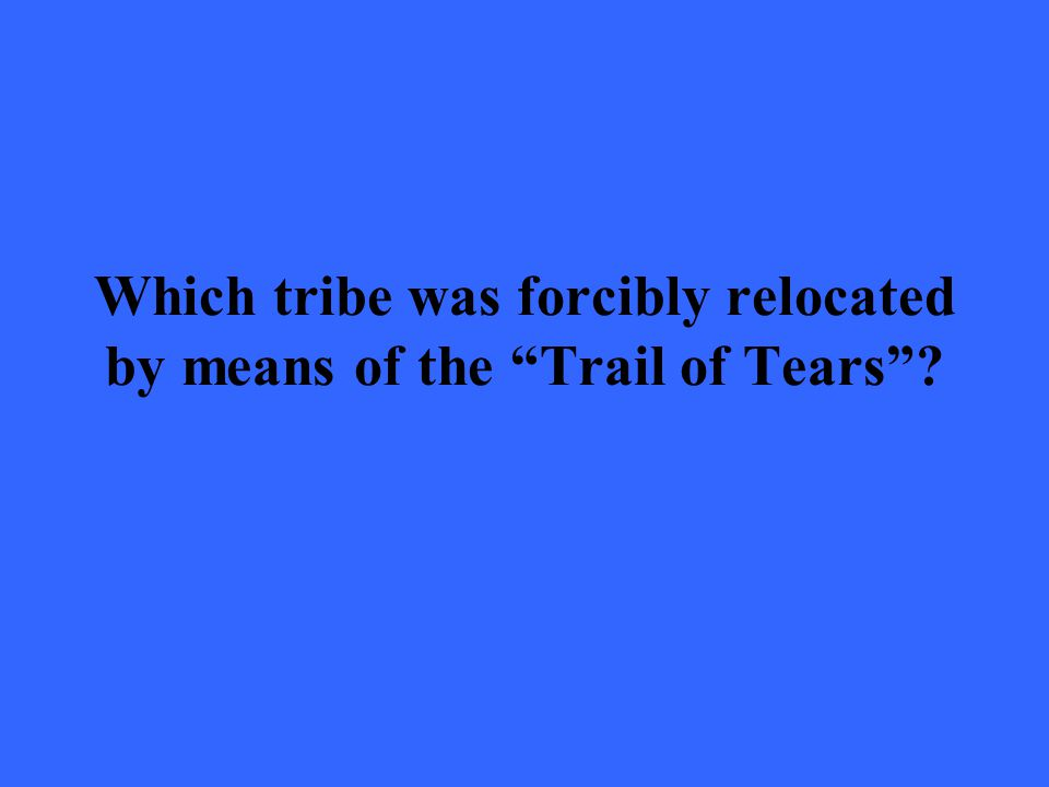 "Which tribe was forcibly relocated by means of the ""Trail of Tears""?"