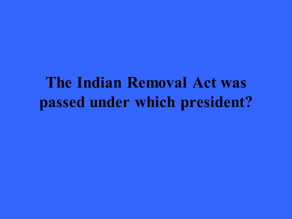 The Indian Removal Act was passed under which president?