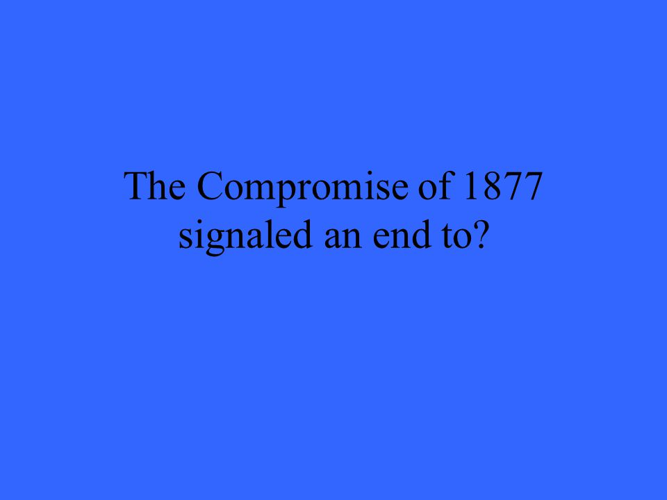 The Compromise of 1877 signaled an end to?