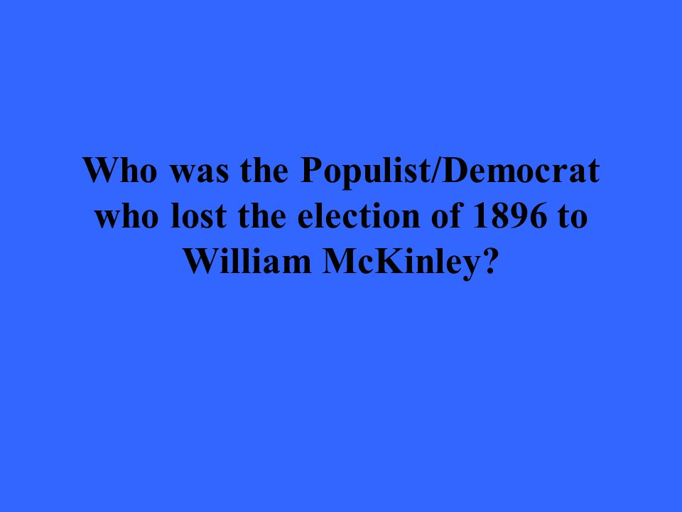 Who was the Populist/Democrat who lost the election of 1896 to William McKinley?