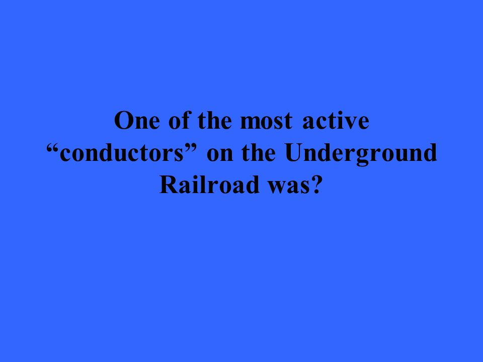 "One of the most active ""conductors"" on the Underground Railroad was?"