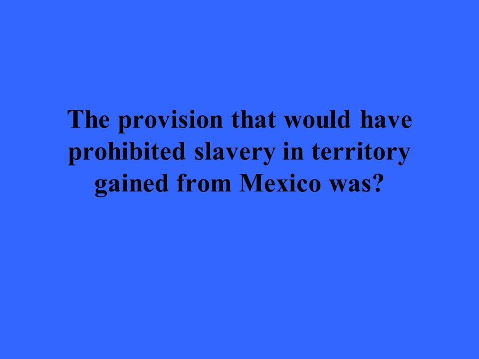 The provision that would have prohibited slavery in territory gained from Mexico was?