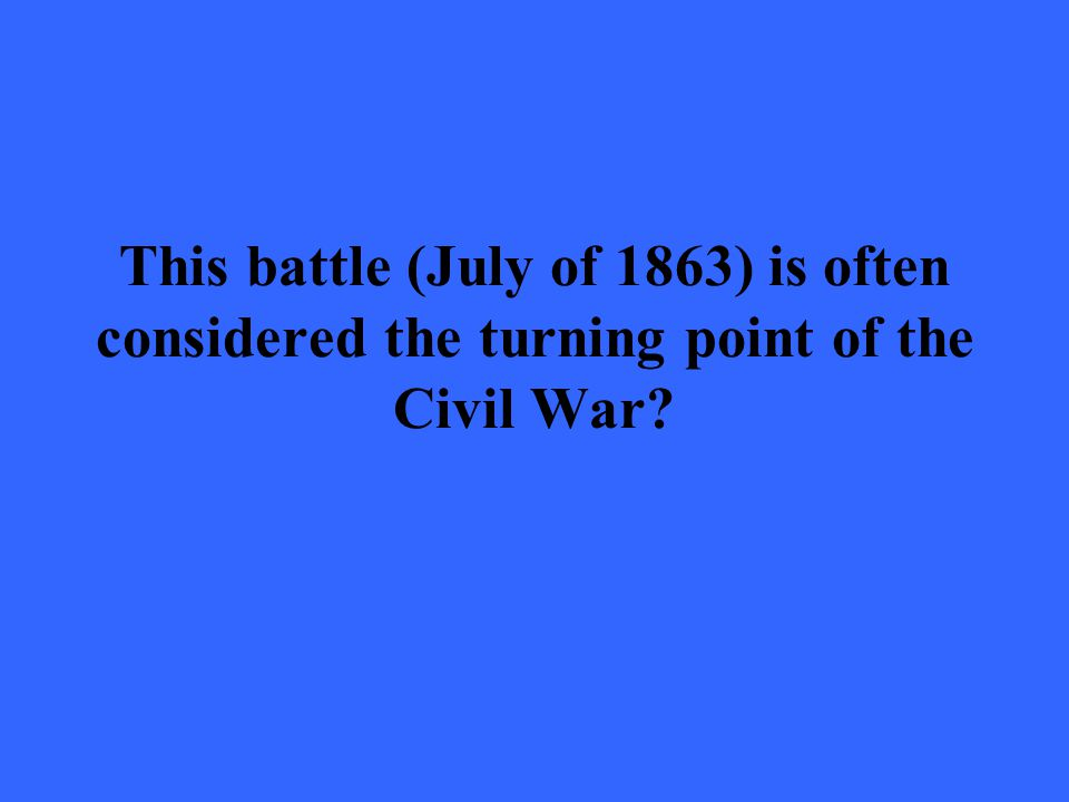 This battle (July of 1863) is often considered the turning point of the Civil War?