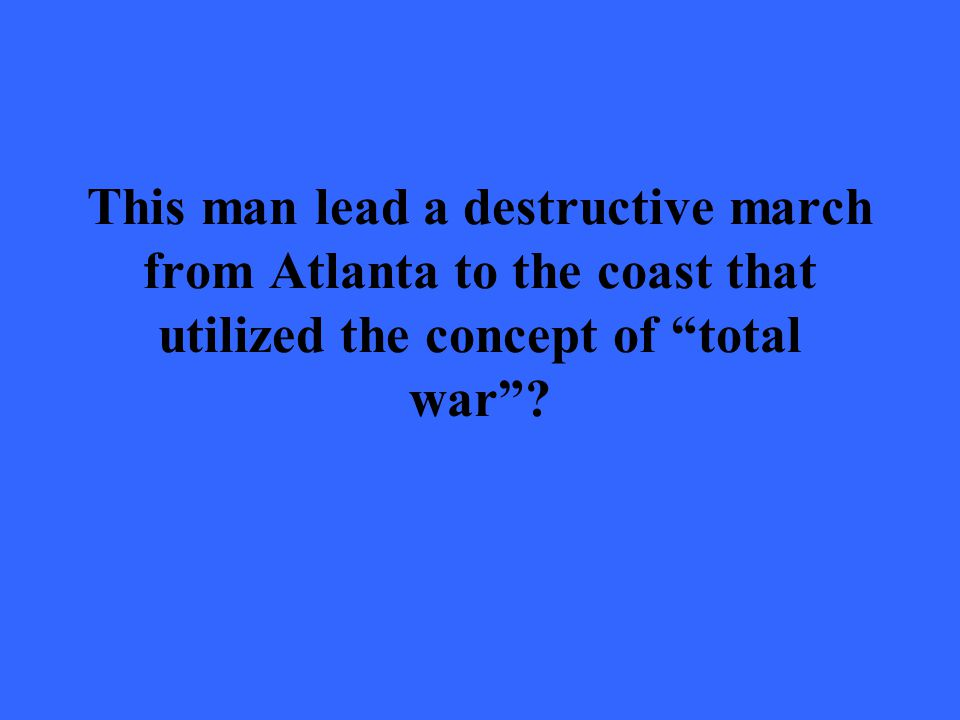 "This man lead a destructive march from Atlanta to the coast that utilized the concept of ""total war""?"