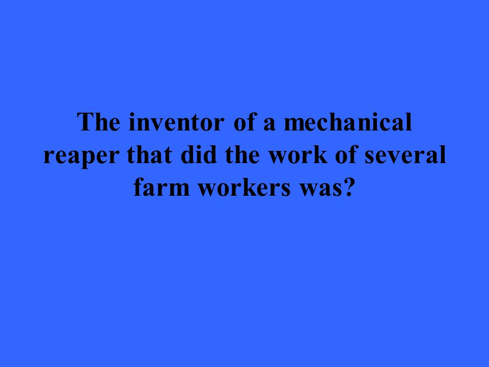 The inventor of a mechanical reaper that did the work of several farm workers was?