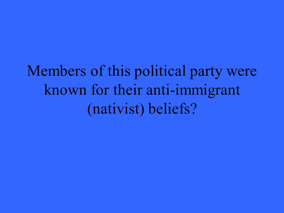 Members of this political party were known for their anti-immigrant (nativist) beliefs?