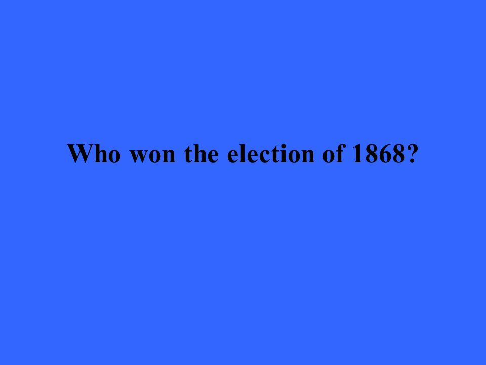 Who won the election of 1868?