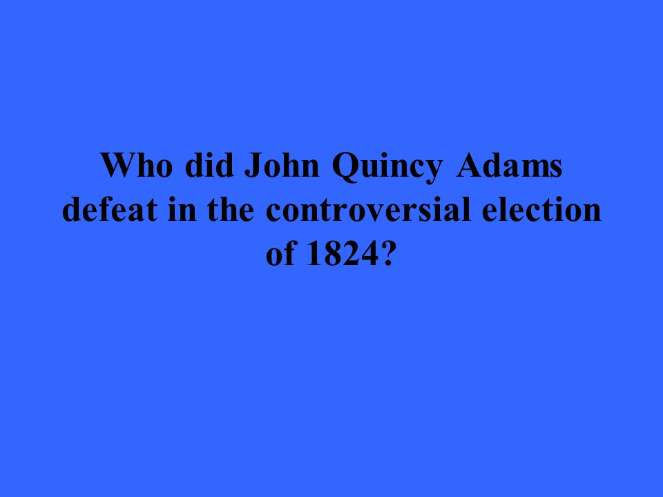 Who did John Quincy Adams defeat in the controversial election of 1824?