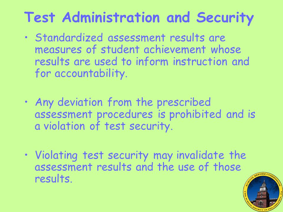 Test Administration and Security Standardized assessment results are measures of student achievement whose results are used to inform instruction and