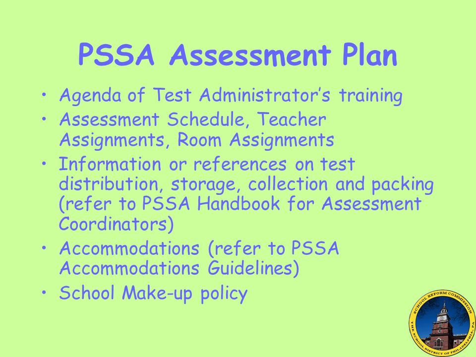 PSSA Assessment Plan Agenda of Test Administrator's training Assessment Schedule, Teacher Assignments, Room Assignments Information or references on test distribution, storage, collection and packing (refer to PSSA Handbook for Assessment Coordinators) Accommodations (refer to PSSA Accommodations Guidelines) School Make-up policy