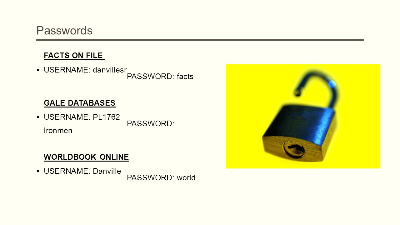 Passwords FACTS ON FILE  USERNAME: danvillesr PASSWORD: facts GALE DATABASES  USERNAME: PL1762 PASSWORD: Ironmen WORLDBOOK ONLINE  USERNAME: Danville PASSWORD: world