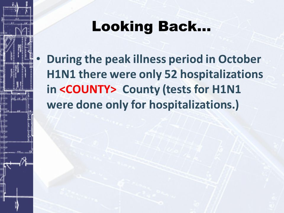 Looking Back… During the peak illness period in October H1N1 there were only 52 hospitalizations in County (tests for H1N1 were done only for hospital