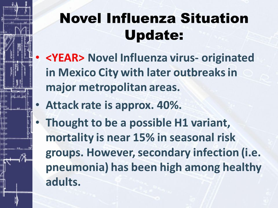 Novel Influenza Situation Update: Novel Influenza virus- originated in Mexico City with later outbreaks in major metropolitan areas. Attack rate is ap