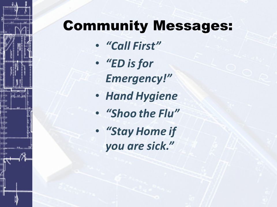 Community Messages: Call First ED is for Emergency! Hand Hygiene Shoo the Flu Stay Home if you are sick.