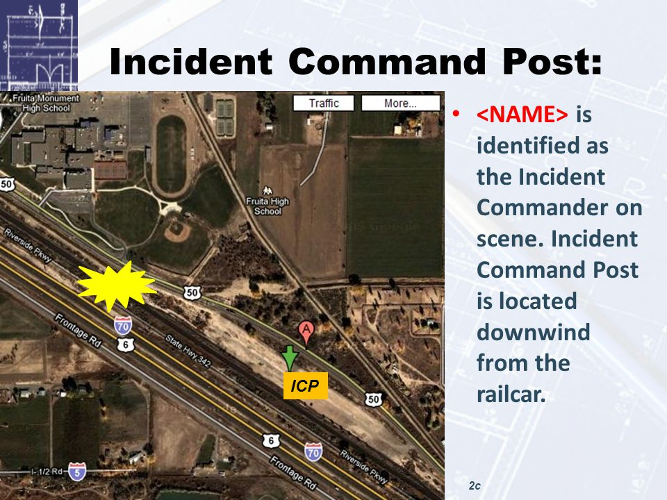 Incident Command Post: is identified as the Incident Commander on scene. Incident Command Post is located downwind from the railcar. ICP 2c