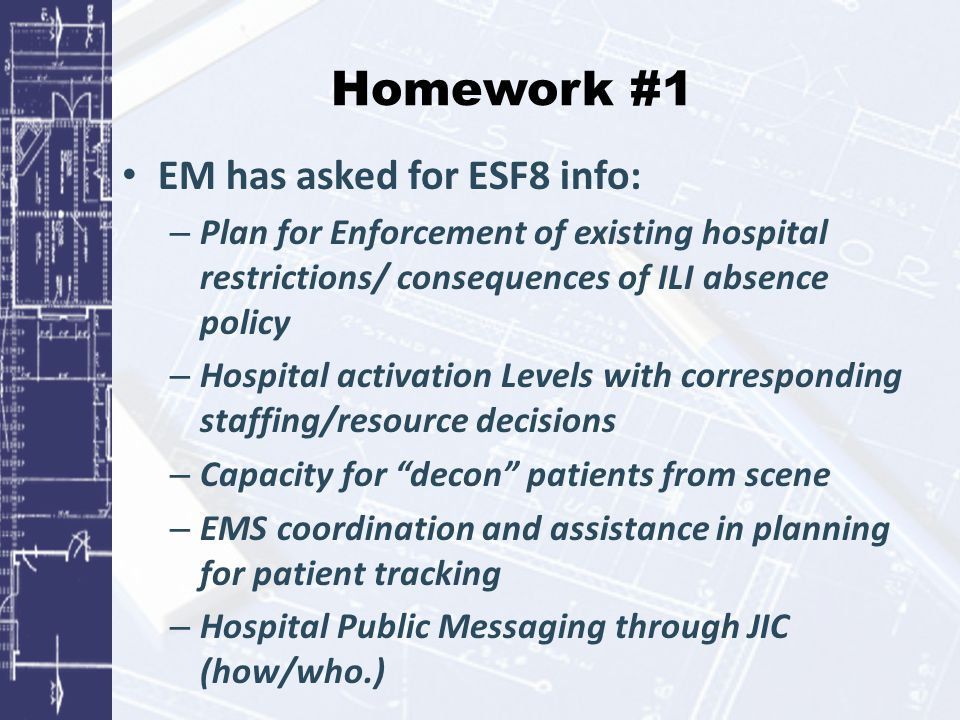Homework #1 EM has asked for ESF8 info: – Plan for Enforcement of existing hospital restrictions/ consequences of ILI absence policy – Hospital activation Levels with corresponding staffing/resource decisions – Capacity for decon patients from scene – EMS coordination and assistance in planning for patient tracking – Hospital Public Messaging through JIC (how/who.)
