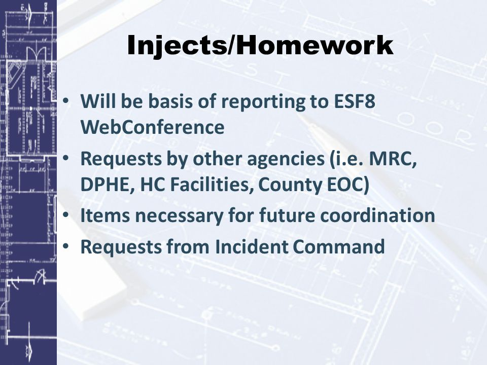 Injects/Homework Will be basis of reporting to ESF8 WebConference Requests by other agencies (i.e. MRC, DPHE, HC Facilities, County EOC) Items necessa