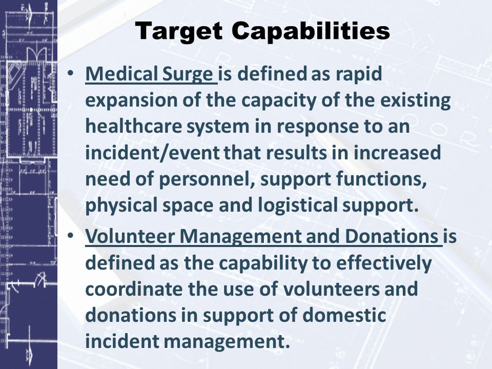 Target Capabilities Medical Surge is defined as rapid expansion of the capacity of the existing healthcare system in response to an incident/event tha