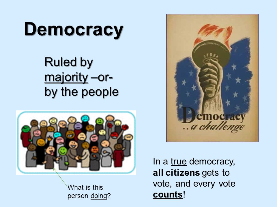 Democracy Ruled by majority –or- by the people What is this person doing? In a true democracy, all citizens gets to vote, and every vote counts!