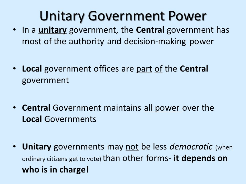 Unitary Government Power In a unitary government, the Central government has most of the authority and decision-making power Local government offices