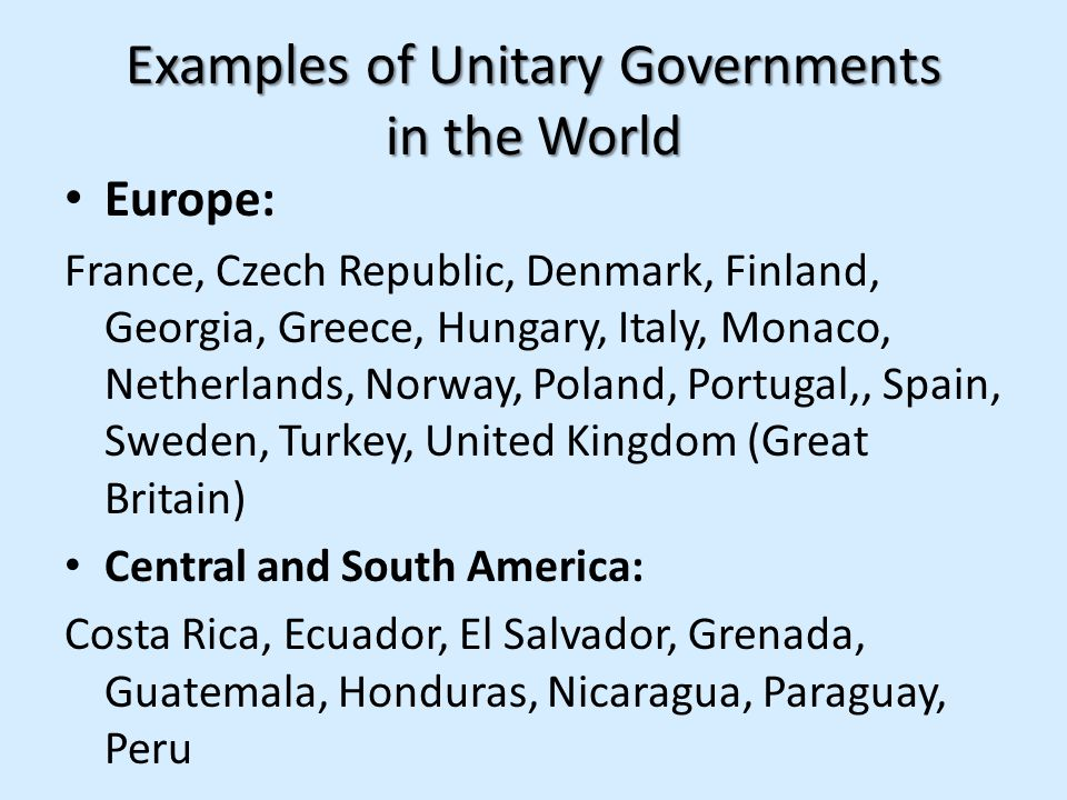Examples of Unitary Governments in the World Europe: France, Czech Republic, Denmark, Finland, Georgia, Greece, Hungary, Italy, Monaco, Netherlands, N