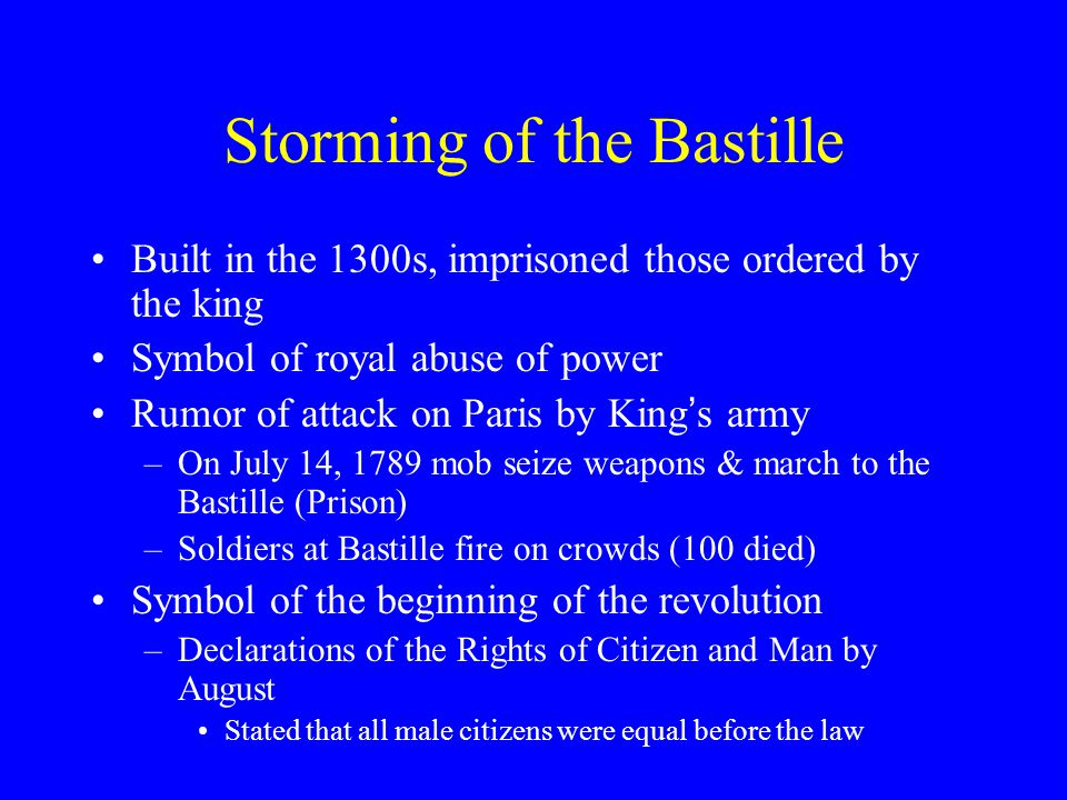 Storming of the Bastille Built in the 1300s, imprisoned those ordered by the king Symbol of royal abuse of power Rumor of attack on Paris by King ' s