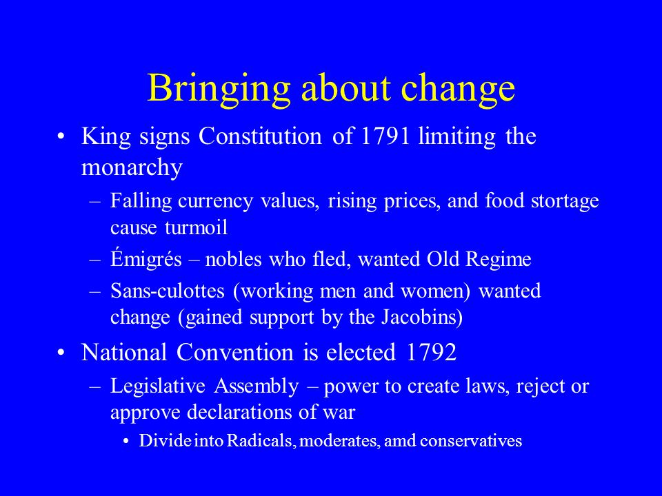 Bringing about change King signs Constitution of 1791 limiting the monarchy –Falling currency values, rising prices, and food stortage cause turmoil –