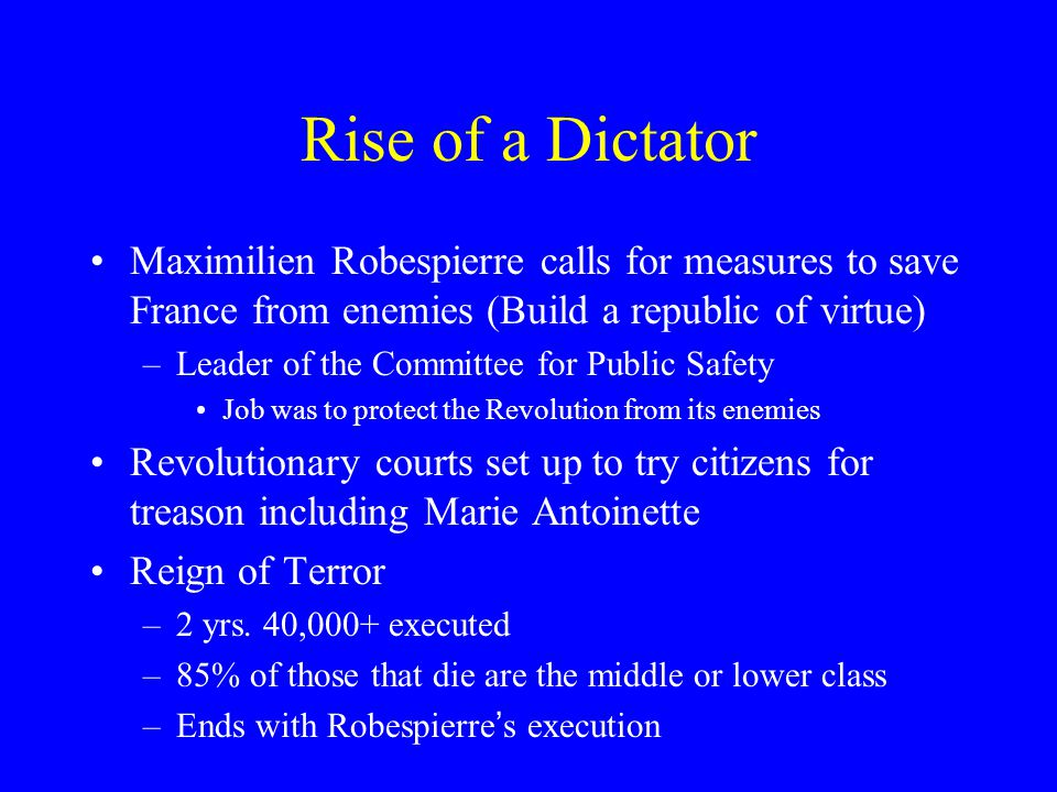 Rise of a Dictator Maximilien Robespierre calls for measures to save France from enemies (Build a republic of virtue) –Leader of the Committee for Pub