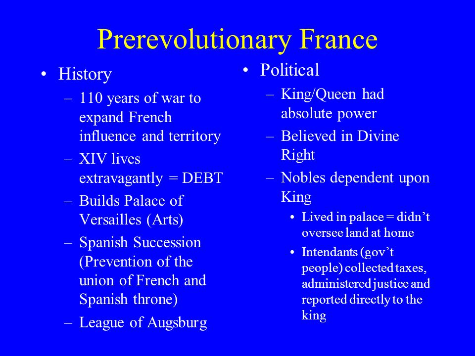 Prerevolutionary France History –110 years of war to expand French influence and territory –XIV lives extravagantly = DEBT –Builds Palace of Versaille