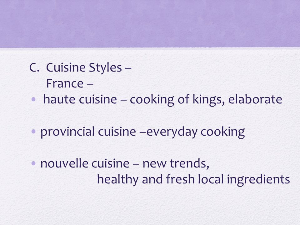 C.Cuisine Styles – France – haute cuisine – cooking of kings, elaborate provincial cuisine –everyday cooking nouvelle cuisine – new trends, healthy and fresh local ingredients