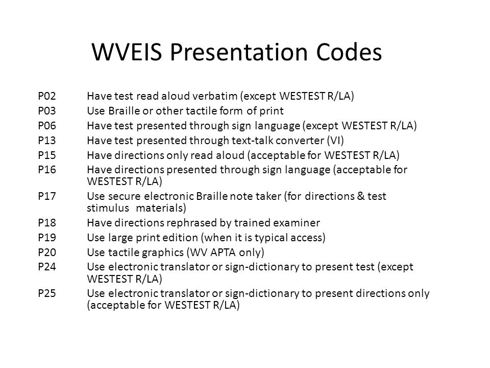WVEIS Presentation Codes P02 Have test read aloud verbatim (except WESTEST R/LA) P03Use Braille or other tactile form of print P06Have test presented through sign language (except WESTEST R/LA) P13Have test presented through text-talk converter (VI) P15Have directions only read aloud (acceptable for WESTEST R/LA) P16Have directions presented through sign language (acceptable for WESTEST R/LA) P17Use secure electronic Braille note taker (for directions & test stimulus materials) P18Have directions rephrased by trained examiner P19Use large print edition (when it is typical access) P20Use tactile graphics (WV APTA only) P24Use electronic translator or sign-dictionary to present test (except WESTEST R/LA) P25Use electronic translator or sign-dictionary to present directions only (acceptable for WESTEST R/LA)