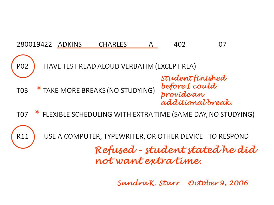 ADKINS CHARLES A P02 HAVE TEST READ ALOUD VERBATIM (EXCEPT RLA) T03 * TAKE MORE BREAKS (NO STUDYING) T07 * FLEXIBLE SCHEDULING WITH EXTRA TIME (SAME DAY, NO STUDYING) R11 USE A COMPUTER, TYPEWRITER, OR OTHER DEVICE TO RESPOND Refused – student stated he did not want extra time.
