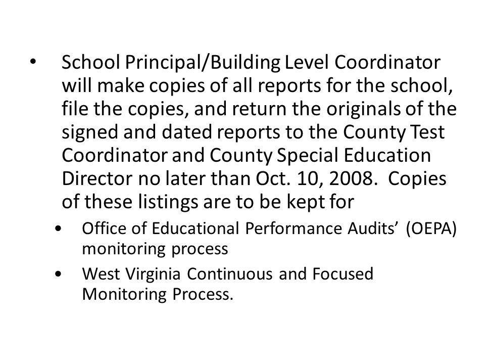 School Principal/Building Level Coordinator will make copies of all reports for the school, file the copies, and return the originals of the signed and dated reports to the County Test Coordinator and County Special Education Director no later than Oct.