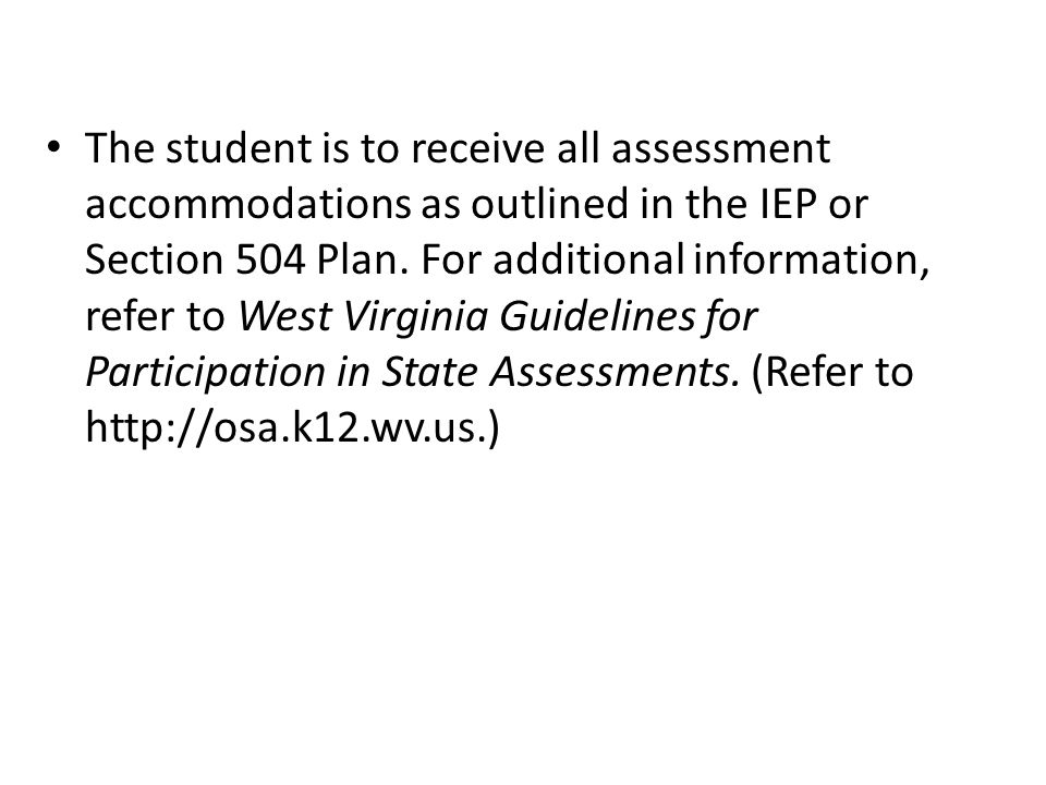 The student is to receive all assessment accommodations as outlined in the IEP or Section 504 Plan.