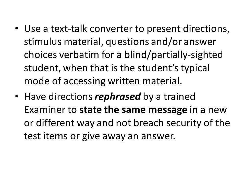Use a text-talk converter to present directions, stimulus material, questions and/or answer choices verbatim for a blind/partially-sighted student, when that is the student's typical mode of accessing written material.