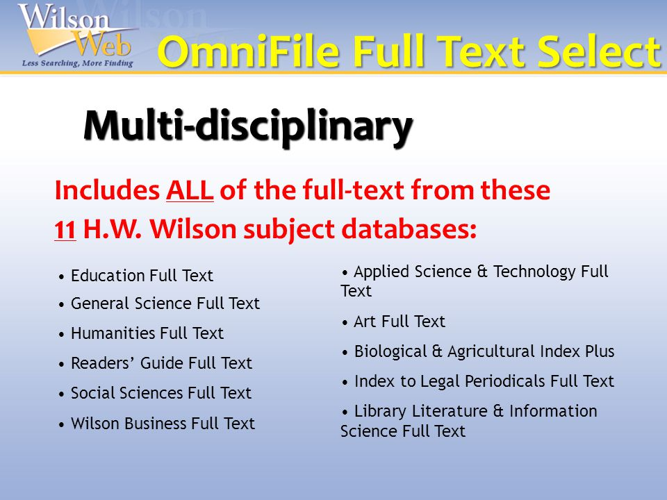 Multi-disciplinary Education Full Text General Science Full Text Humanities Full Text Readers' Guide Full Text Social Sciences Full Text Wilson Business Full Text Applied Science & Technology Full Text Art Full Text Biological & Agricultural Index Plus Index to Legal Periodicals Full Text Library Literature & Information Science Full Text Includes ALL of the full-text from these 11 H.W.