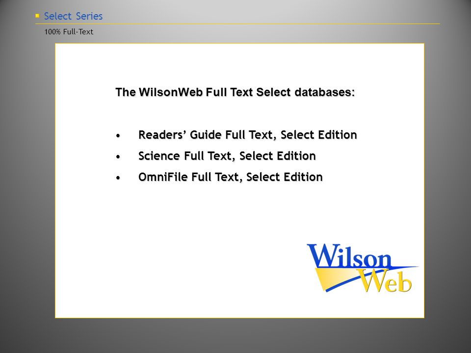 Select Series 100% Full-Text The WilsonWeb Full Text Select databases: Readers' Guide Full Text, Select EditionReaders' Guide Full Text, Select Edition Science Full Text, Select EditionScience Full Text, Select Edition OmniFile Full Text, Select EditionOmniFile Full Text, Select Edition