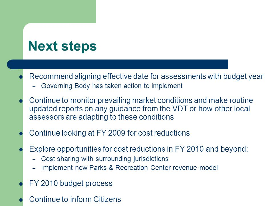 Next steps Recommend aligning effective date for assessments with budget year – Governing Body has taken action to implement Continue to monitor prevailing market conditions and make routine updated reports on any guidance from the VDT or how other local assessors are adapting to these conditions Continue looking at FY 2009 for cost reductions Explore opportunities for cost reductions in FY 2010 and beyond: – Cost sharing with surrounding jurisdictions – Implement new Parks & Recreation Center revenue model FY 2010 budget process Continue to inform Citizens